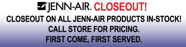 Closeout on all Jenn-air products in-stock! call store for pricing. first come, first served.
